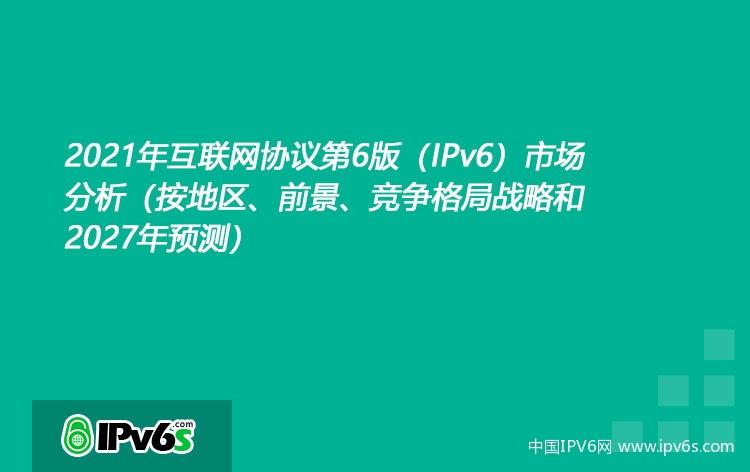 """021年互联网协议第6版(IPv6)市场分析(按地区、前景、竞争格局战略和2027年预测)"""""""
